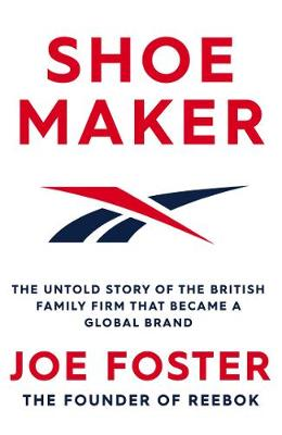 Shoemaker : Reebok and the Untold Story of a Lancashire Family Who Changed the World