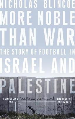 More Noble Than War : The Story of Football in Israel and Palestine