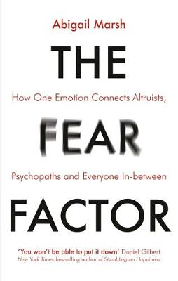 The Fear Factor : How One Emotion Connects Altruists, Psychopaths and Everyone In-Between