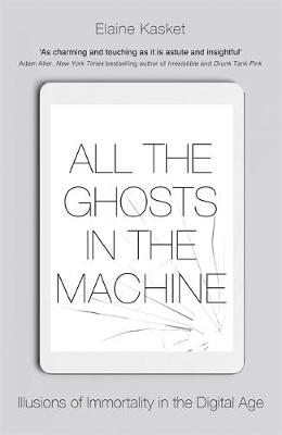 Picture of All the Ghosts in the Machine : Illusions of Immortality in the Digital Age