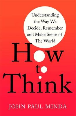 How To Think : Understanding the Way We Decide, Remember and Make Sense of the World