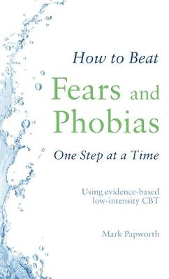 How to Beat Fears and Phobias One Step at a Time : Using evidence-based low-intensity CBT