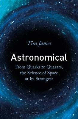 Picture of Astronomical : From Quarks to Quasars, the Science of Space at its Strangest