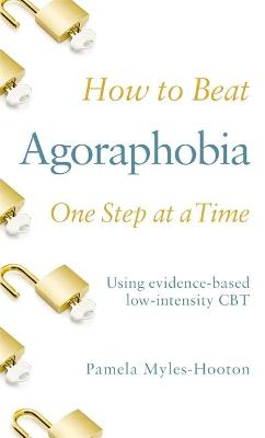 How to Beat Agoraphobia One Step at a Time : Using evidence-based low-intensity CBT