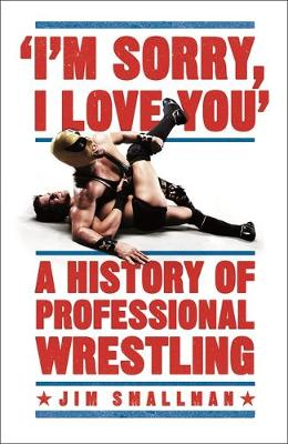 Picture of I'm Sorry, I Love You: A History of Professional Wrestling