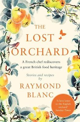 The Lost Orchard : A French chef rediscovers a great British food heritage. Foreword by HRH The Prince of Wales