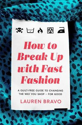 How To Break Up With Fast Fashion : A guilt-free guide to changing the way you shop - for good