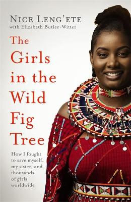 The Girls in the Wild Fig Tree : How One  Girl Fought to Save Herself, Her Sister and Thousands of Girls Worldwide
