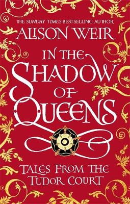 In the Shadow of Queens : Tales from the Tudor Court