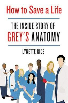 How to Save a Life : The Inside Story of Grey's Anatomy