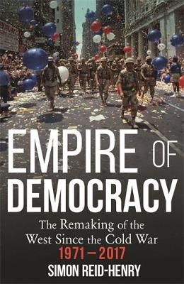Empire of Democracy : The Remaking of the West since the Cold War, 1971-2017