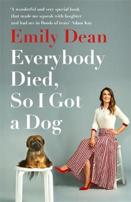 Picture of Everybody Died, So I Got a Dog : 'Will make you laugh, cry and stroke your dog (or any dog)' -Sarah Millican
