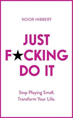 Just F*cking Do It : Stop Playing Small. Transform Your Life.