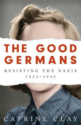 The Good Germans : Resisting the Nazis, 1933-1945