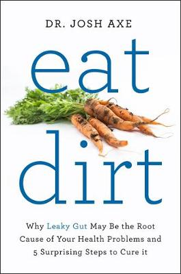 Picture of Eat Dirt: Why Leaky Gut May be the Root Cause of Your Health Problems and 5 Surprising Steps to Cure it