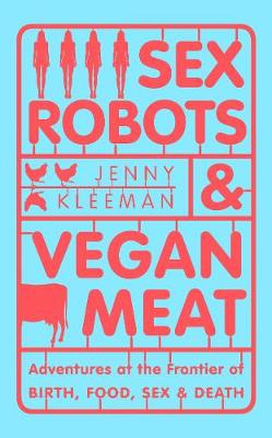 Sex Robots & Vegan Meat : Adventures at the Frontier of Birth, Food, Sex & Death