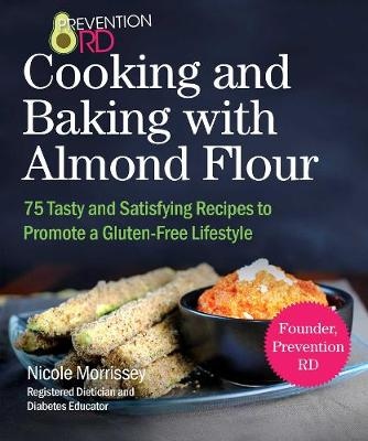 Prevention RD's Cooking and Baking with Almond Flour : Quick and Easy Meals For A Gluten-Free Diet