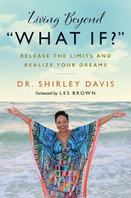 Living Beyond What If? : Release the Limits and Realize Your Dreams