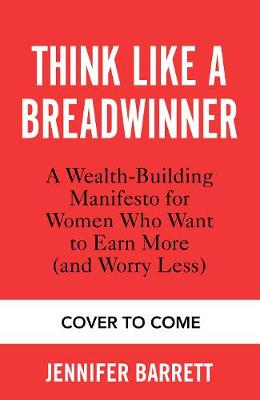 Think Like a Breadwinner : How Women Can Earn More (and Worry Less)
