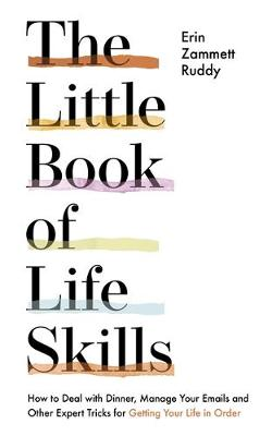 The Little Book of Life Skills : How to Deal with Dinner, Manage Your Emails and Other Expert Tricks for Getting Your Life In Order