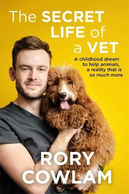 The Secret Life of a Vet : A heartwarming glimpse into the real world of veterinary from TV vet Rory Cowlam