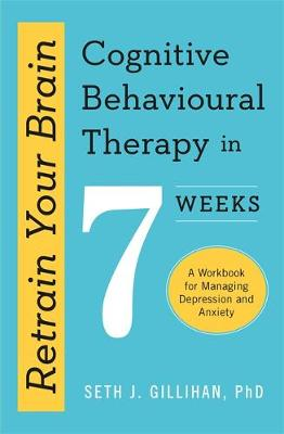 Retrain Your Brain: Cognitive Behavioural Therapy in 7 Weeks : A Workbook for Managing Anxiety and Depression
