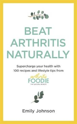 Beat Arthritis Naturally : Supercharge your health with 65 recipes and lifestyle tips from Arthritis Foodie