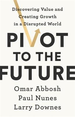 Picture of Pivot to the Future : Discovering Value and Creating Growth in a Disrupted World