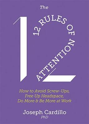 The 12 Rules of Attention : How to Avoid Screw-Ups, Free Up Headspace, Do More & Be More At Work