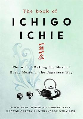 Picture of The Book of Ichigo Ichie : The Art of Making the Most of Every Moment, the Japanese Way