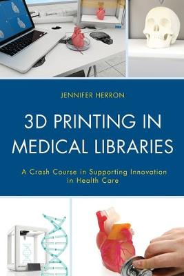 Picture of 3D Printing in Medical Libraries : A Crash Course in Supporting Innovation in Health Care