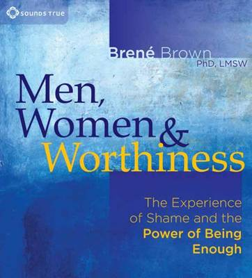 Men, Women and Worthiness : The Experience of Shame and the Power of Being Enough