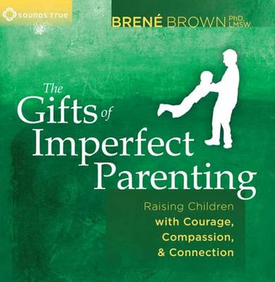 Gifts of Imperfect Parenting : Raising Children with Courage, Compassion, and Connection
