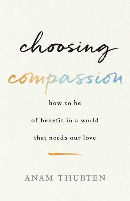 Picture of Choosing Compassion : How to Be of Benefit in a World That Needs Our Love