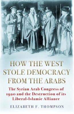How the West Stole Democracy from the Arabs : The Syrian Congress of 1920 and the Destruction of its Liberal-Islamic Alliance