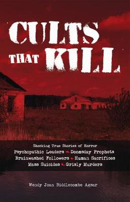 Picture of Cults that Kill : Shocking True Stories of Horror from Psychopathic Leaders, Doomsday Prophets, and Brainwashed Followers to Human Sacrifices, Mass Suicides and Grisly Murders