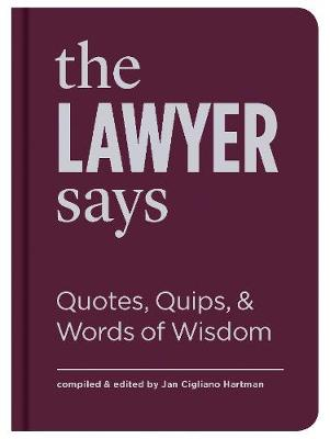 The Lawyer Says : Quotes, Quips, and Words of Wisdom