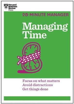 Managing Time (HBR 20-Minute Manager Series) : Focus on What Matters, Avoid Distractions, Get Things Done