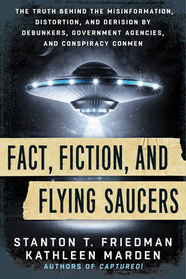 Picture of Fact, Fiction, and Flying Saucers: The Truth Behind the Misinformation, Distortion, and Derision by Debunkers, Government Agencies, and Conspiracy Conmen
