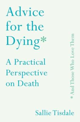 Picture of Advice for the Dying (and Those Who Love Them) : A Practical Perspective on Death