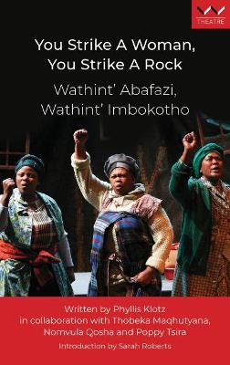 You Strike a Woman, You Strike a Rock / Wathint'Abafazi, Wathint'Imbokodo : A play