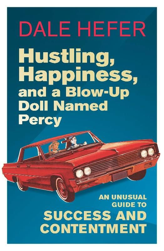 Hustling, Happiness, and A Blow-Up Doll Named Percy : An Unusual Guide to Success and Contentment