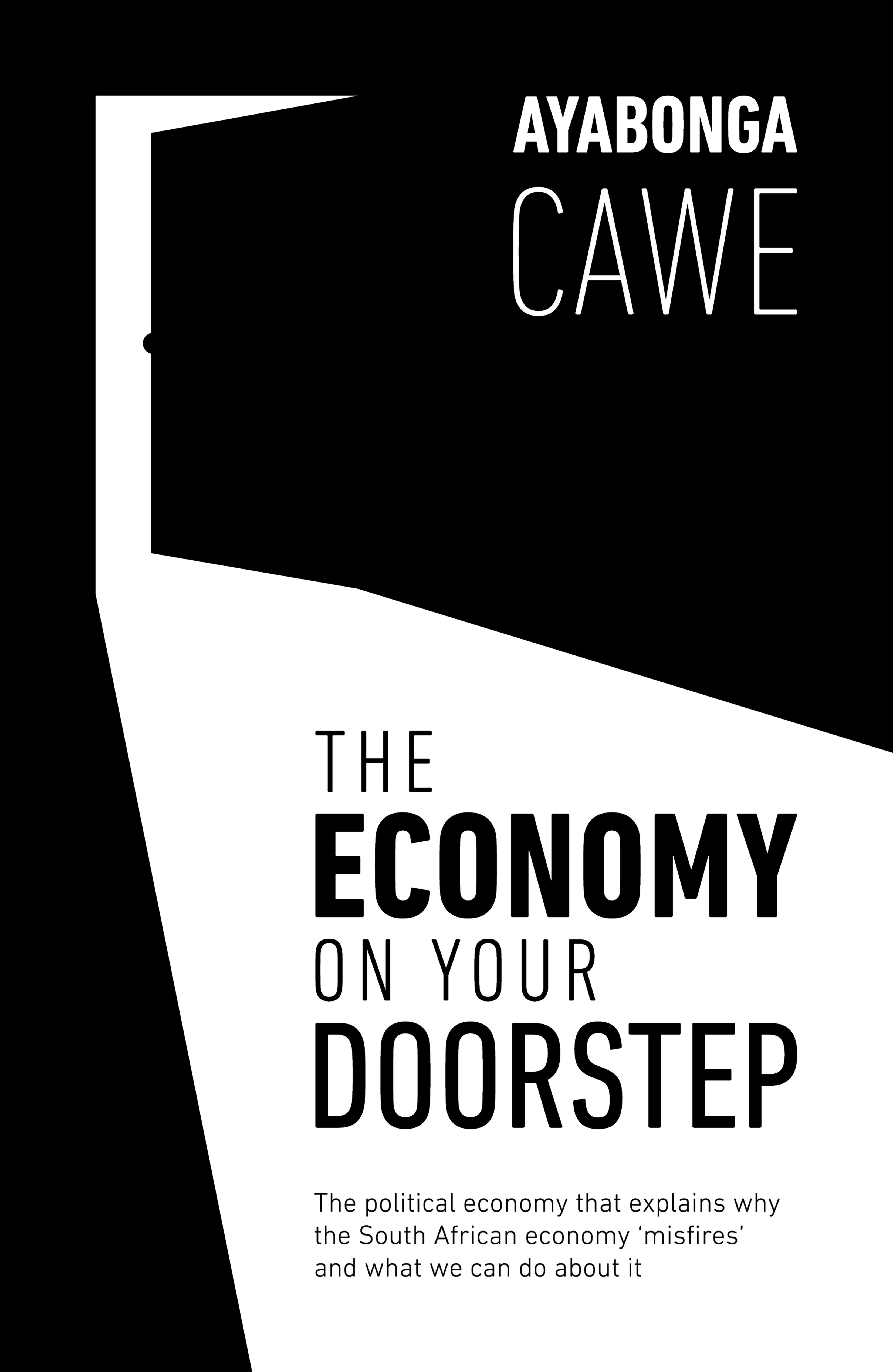 The Economy On Your Doorstep : The Political Economy That Explains Why the South African Economy 'Misfires' and What We Can Do About It