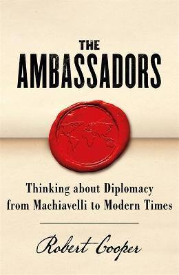 The Ambassadors : Thinking about Diplomacy from Machiavelli to Modern Times