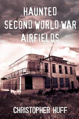 Haunted Second World War Airfields: Southern England 1