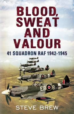 Blood, Sweat and Valour : 41 Squadron RAF, August 1942-May 1945: a Biographical History