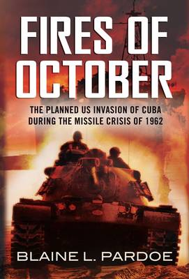 Fires of October : The Cuban Missile Crisis That Never Was: the Invasion of Cuba and World