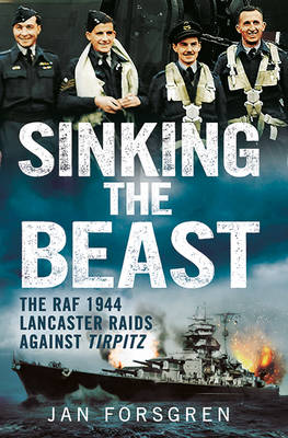 Sinking the Beast : The RAF 1944 Lancaster Raids Against Tirpitz