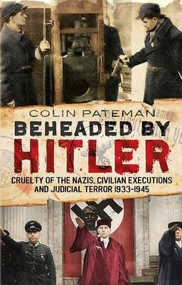 Beheaded by Hitler : Cruelty of the Nazis, Judicial Terror and Civilian Executions 1933-1945