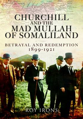 Churchill and the Mad Mullah of Somaliland : Betrayal and Redemption 1899-1921